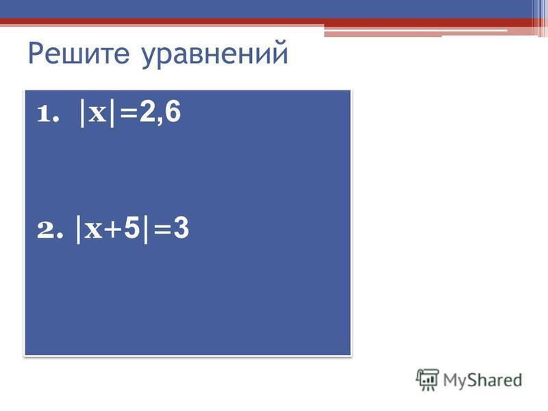 Реш ите уравнений 1. |х|= 2,6 2. |х+ 5 |= 3 1. |х|= 2,6 2. |х+ 5 |= 3