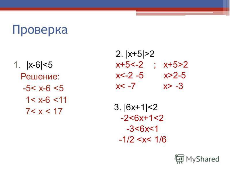 Проверка 1.|х-6|<5 Решение: -5< х-6 <5 1< х-6 <11 7< х < 17 2. |х+5|>2 х+5 2 x 2-5 х -3 3. |6 х+1|<2 - 2<6 х+1<2 -3<6 х<1 -1/2 <х< 1/6