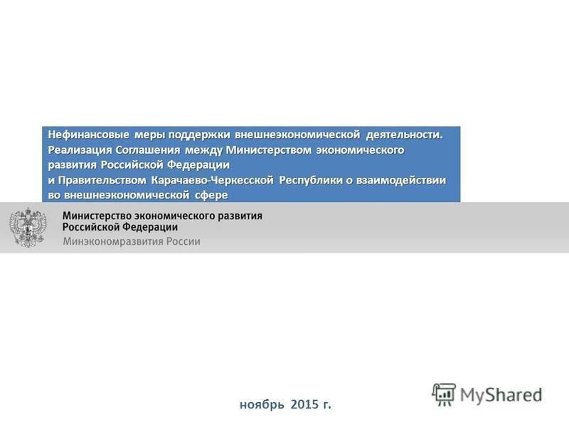 ноябрь 2015 г. Нефинансовые меры поддержки внешнеэкономической деятельности. Реализация Соглашения между Министерством экономического развития Российской Федерации и Правительством Карачаево-Черкесской Республики о взаимодействии во внешнеэкономическ