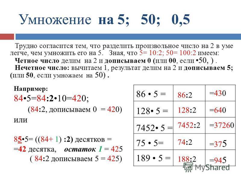Умножение на 5; 50; 0,5 =430 =640 =37260 =37 5 =94 5 86:2 128:2 7452:2 74:2 188:2 86 5 = 128 5 = 7452 5 = 75 5= 189 5 = Трудно согласится тем, что разделить произвольное число на 2 в уме легче, чем умножить его на 5. Зная, что 5= 10:2; 50= 100:2 имее