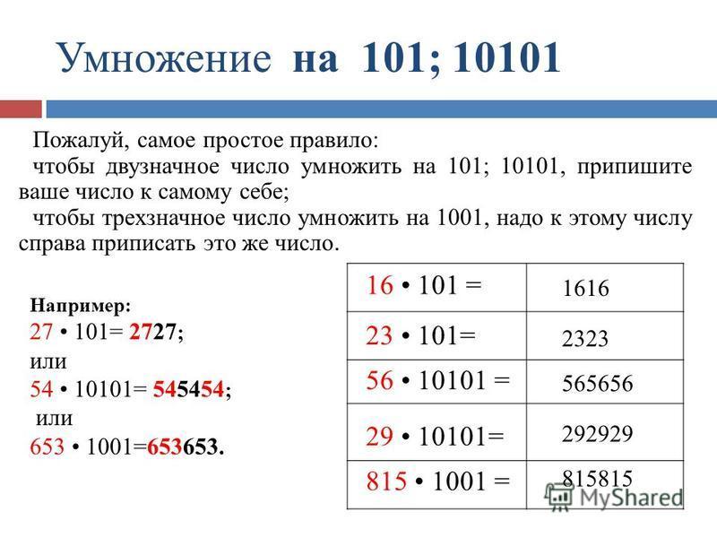 Умножение на 101; 10101 1616 2323 565656 292929 815815 16 101 = 23 101= 56 10101 = 29 10101= 815 1001 = Пожалуй, самое простое правило: чтобы двузначное число умножить на 101; 10101, припишите ваше число к самому себе; чтобы трехзначное число умножит