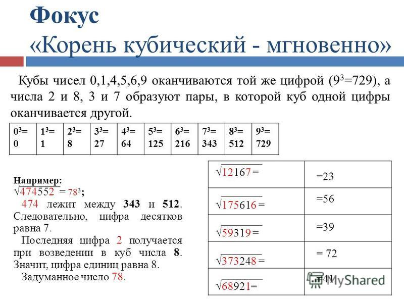 Фокус «Корень кубический - мгновенно» =23 =56 =39 = 72 =41 12167 = 175616 = 59319 = 373248 = 68921= Кубы чисел 0,1,4,5,6,9 оканчиваются той же цифрой (9 3 =729), а числа 2 и 8, 3 и 7 образуют пары, в которой куб одной цифры оканчивается другой. Напри