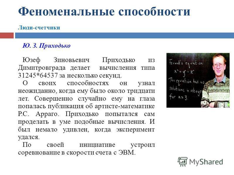 Феноменальные способности Люди-счетчики Ю. З. Приходько Юзеф Зиновьевич Приходько из Димитровграда делает вычисления типа 31245*64537 за несколько секунд. О своих способностях он узнал неожиданно, когда ему было около тридцати лет. Совершенно случайн