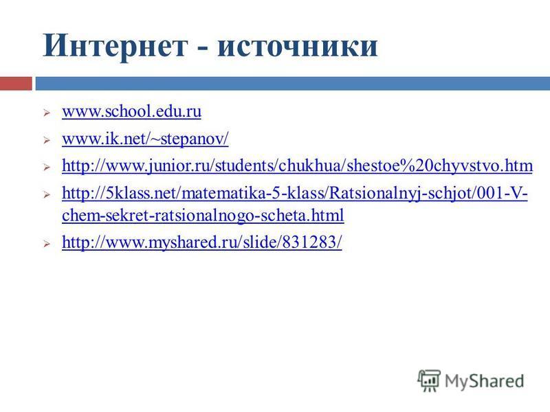 Интернет - источники www.school.edu.ru www.ik.net/~stepanov/ http://www.junior.ru/students/chukhua/shestoe%20chyvstvo.htm http://5klass.net/matematika-5-klass/Ratsionalnyj-schjot/001-V- chem-sekret-ratsionalnogo-scheta.html http://5klass.net/matemati