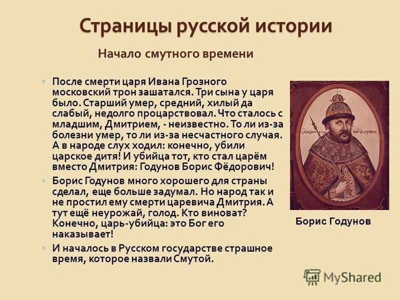Страницы русской истории Начало смутного времени После смерти царя Ивана Грозного московский трон зашатался. Три сына у царя было. Старший умер, средний, хилый да слабый, недолго процарствовал. Что сталось с младшим, Дмитрием, - неизвестно. То ли из