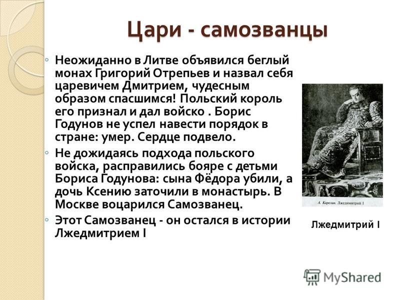 Цари - самозванцы Неожиданно в Литве объявился беглый монах Григорий Отрепьев и назвал себя царевичем Дмитрием, чудесным образом спасшимся ! Польский король его признал и дал войско. Борис Годунов не успел навести порядок в стране : умер. Сердце подв