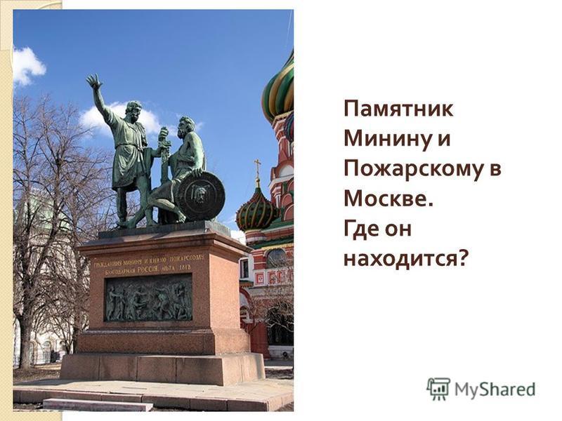 Памятник Минину и Пожарскому в Москве. Где он находится ?