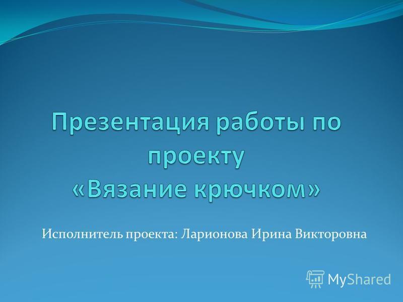Исполнитель проекта: Ларионова Ирина Викторовна