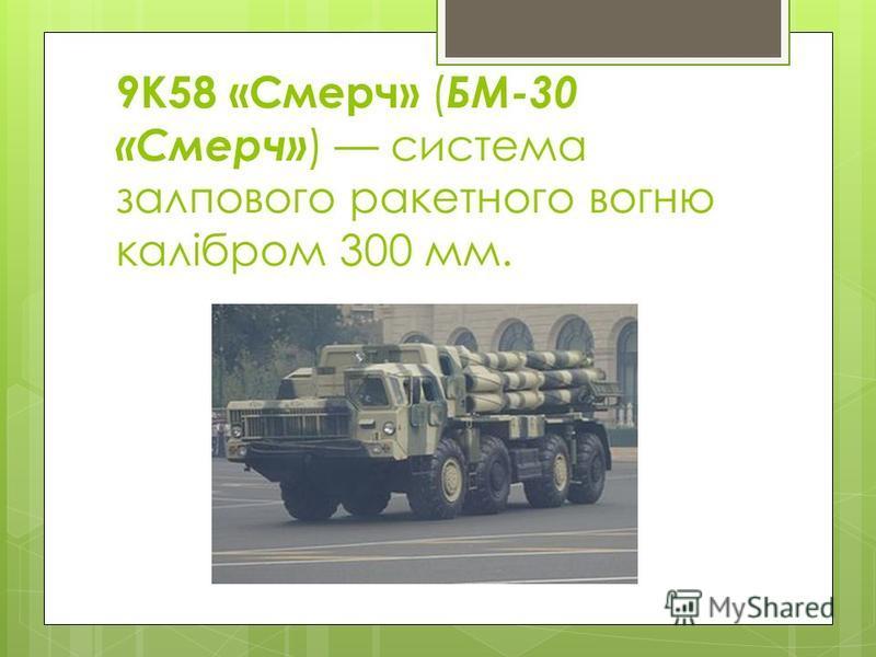 9К58 «Смерч» ( БМ-30 «Смерч» ) система залпового ракетного вогню калібром 300 мм.