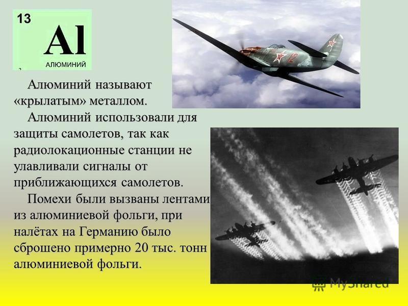 Алюминий называют «крылатым» металлом. Алюминий называют «крылатым» металлом. Алюминий использовали для защиты самолетов, так как радиолокационные станции не улавливали сигналы от приближающихся самолетов. Алюминий использовали для защиты самолетов,