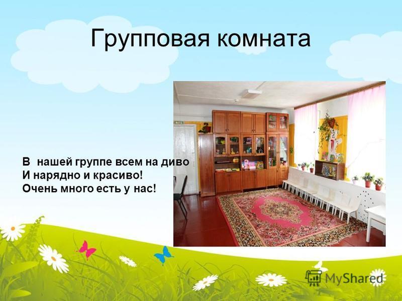 Групповая комната В нашей группе всем на диво И нарядно и красиво! Очень много есть у нас!