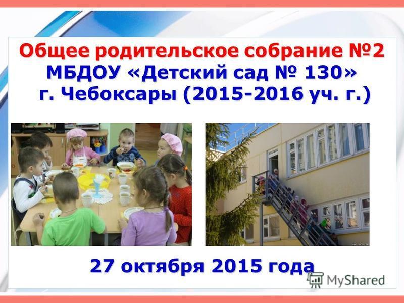Общее родительское собрание 2 МБДОУ «Детский сад 130» г. Чебоксары (2015-2016 уч. г.) 27 октября 2015 года