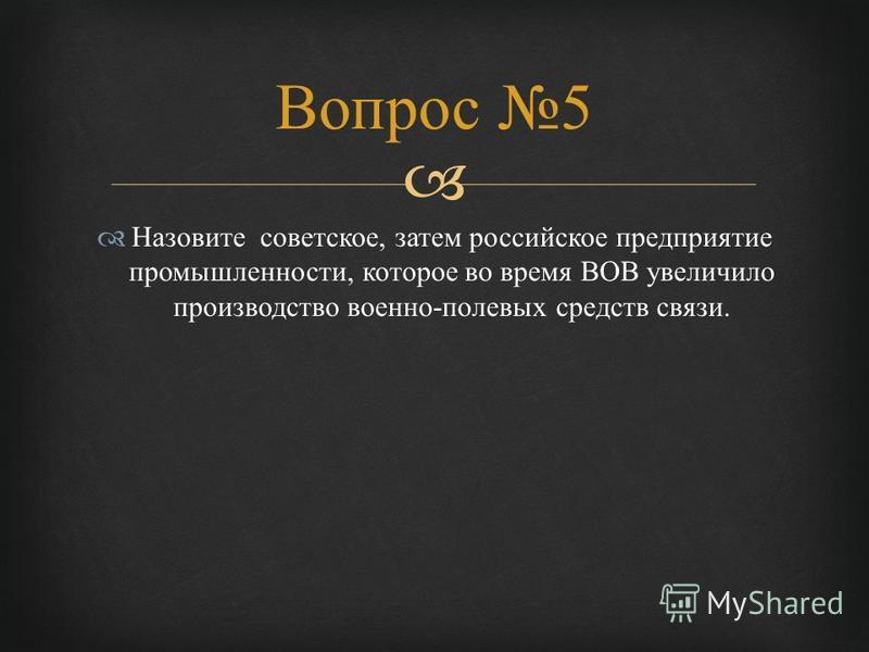 Назовите советское, затем российское предприятие промышленности, которое во время ВОВ увеличило производство военно - полевых средств связи. Вопрос 5