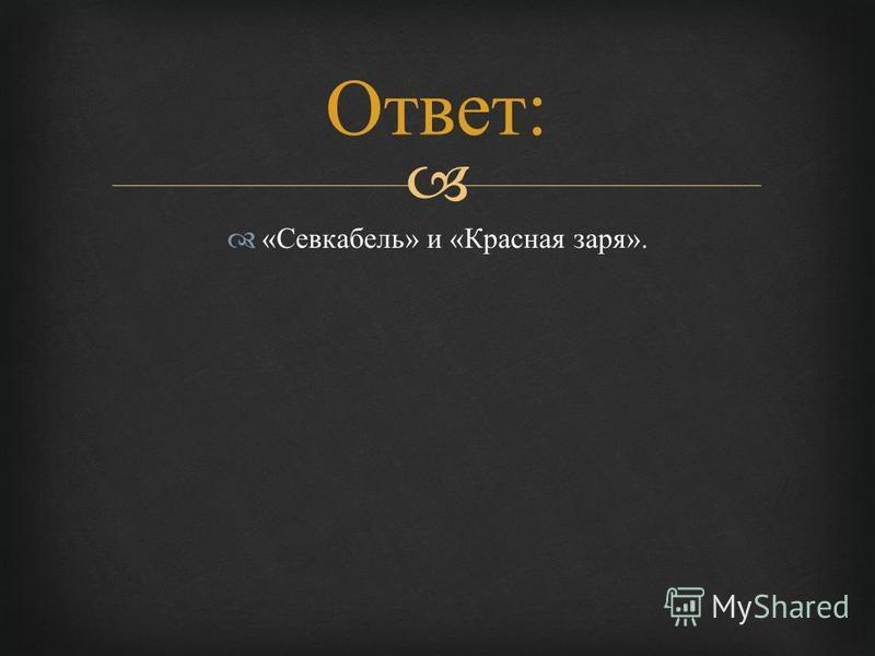 « Севкабель » и « Красная заря ». Ответ :