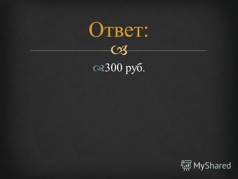 300 руб. Ответ :