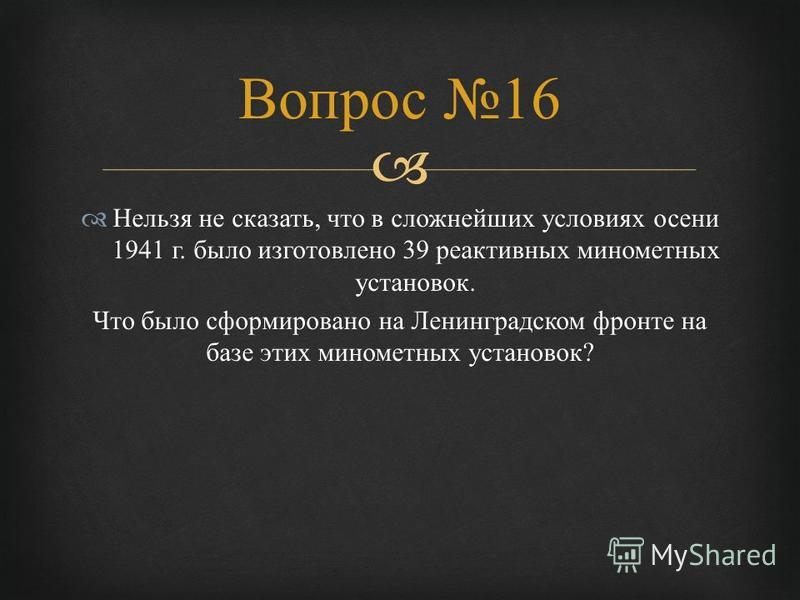 Нельзя не сказать, что в сложнейших условиях осени 1941 г. было изготовлено 39 реактивных минометных установок. Что было сформировано на Ленинградском фронте на базе этих минометных установок ? Вопрос 16