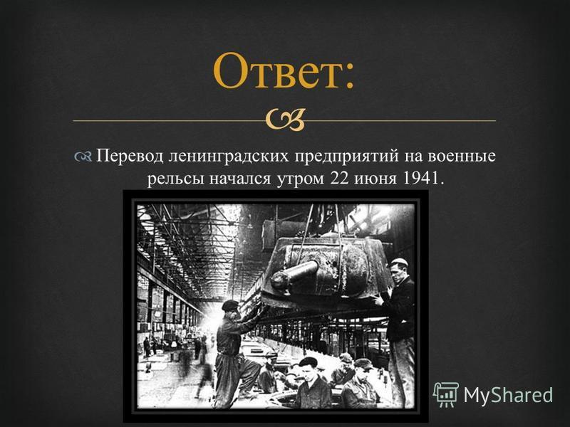 Перевод ленинградских предприятий на военные рельсы начался утром 22 июня 1941. Ответ :