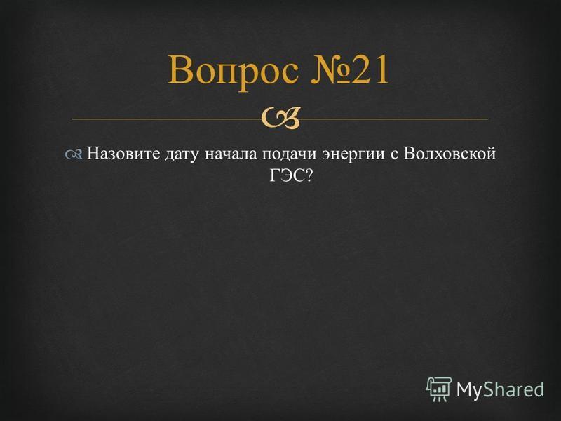 Назовите дату начала подачи энергии с Волховской ГЭС ? Вопрос 21