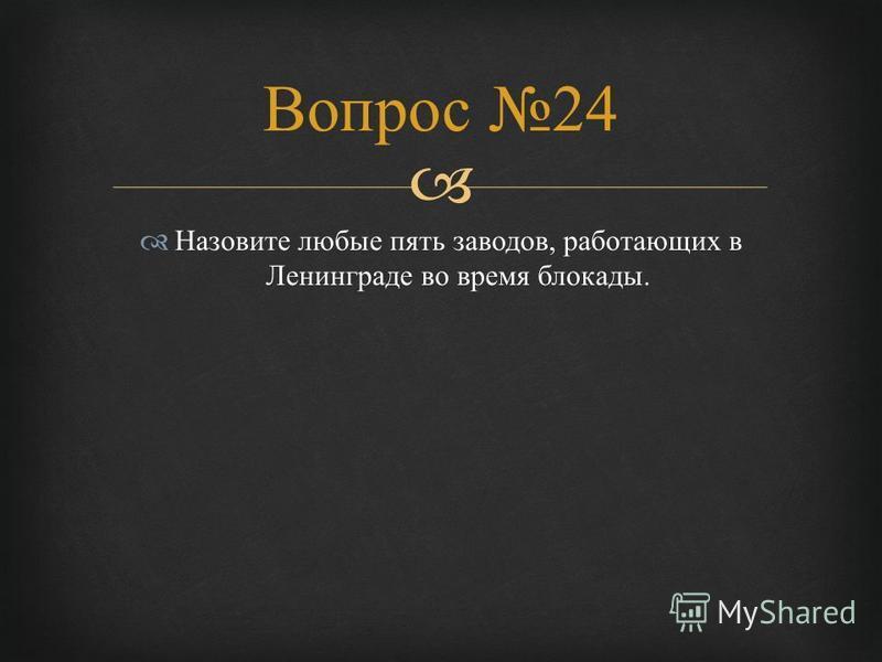 Назовите любые пять заводов, работающих в Ленинграде во время блокады. Вопрос 24
