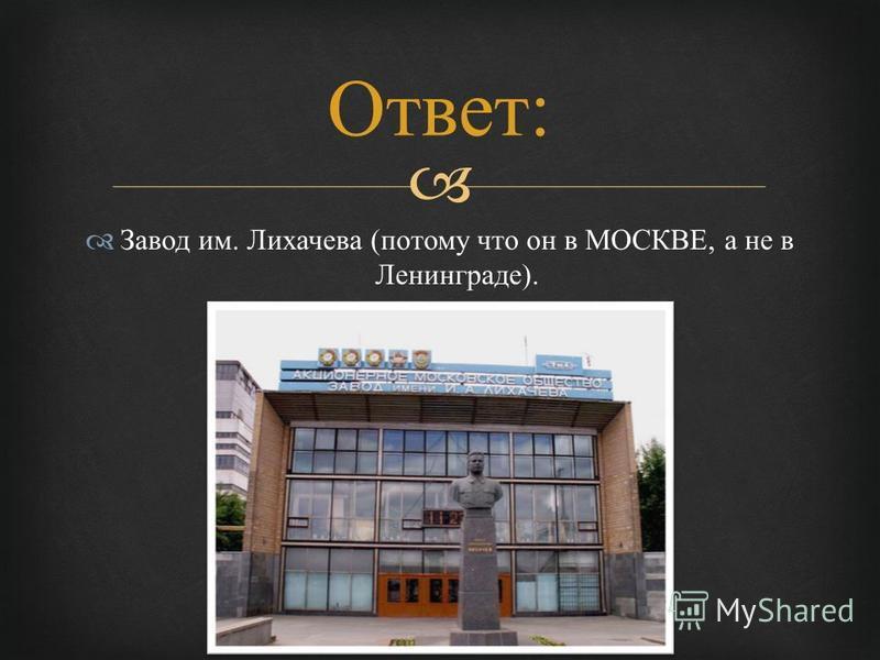 Завод им. Лихачева ( потому что он в МОСКВЕ, а не в Ленинграде ). Ответ :