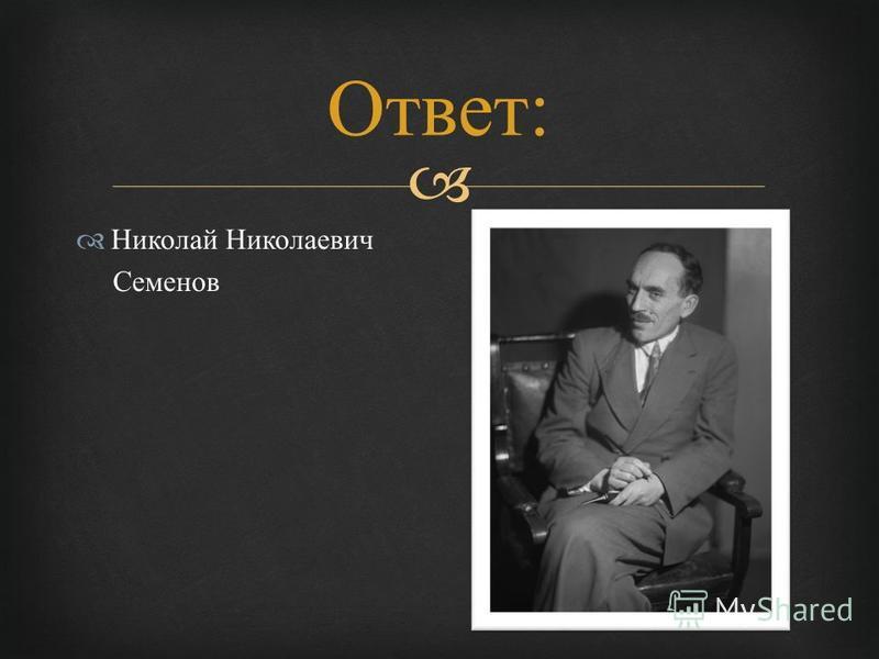 Николай Николаевич Семенов Ответ :