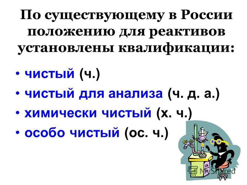 По существующему в России положению для реактивов установлены квалификации: чистый (ч.) чистый для анализа (ч. д. а.) химически чистый (х. ч.) особо чистый (ос. ч.)