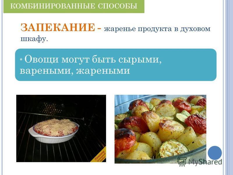 ЗАПЕКАНИЕ - жаренье продукта в духовом шкафу. * Овощи могут быть сырыми, вареными, жареными КОМБИНИРОВАННЫЕ СПОСОБЫ