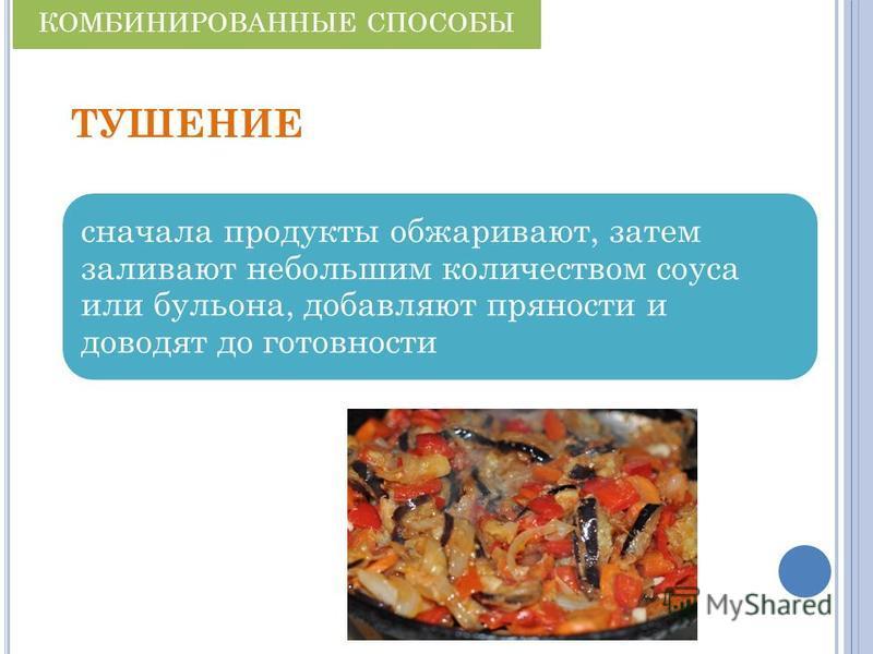 ТУШЕНИЕ сначала продукты обжаривают, затем заливают небольшим количеством соуса или бульона, добавляют пряности и доводят до готовности КОМБИНИРОВАННЫЕ СПОСОБЫ
