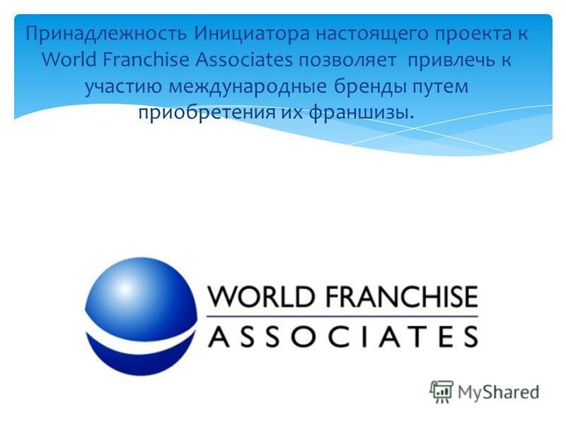 Принадлежность Инициатора настоящего проекта к World Franchise Associates позволяет привлечь к участию международные бренды путем приобретения их франшизы.