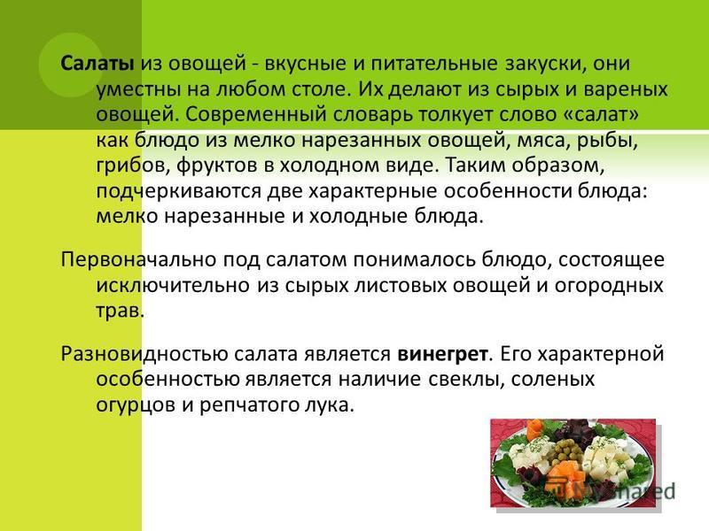 Салаты из овощей - вкусные и питательные закуски, они уместны на любом столе. Их делают из сырых и вареных овощей. Современный словарь толкует слово «салат» как блюдо из мелко нарезанных овощей, мяса, рыбы, грибов, фруктов в холодном виде. Таким обра