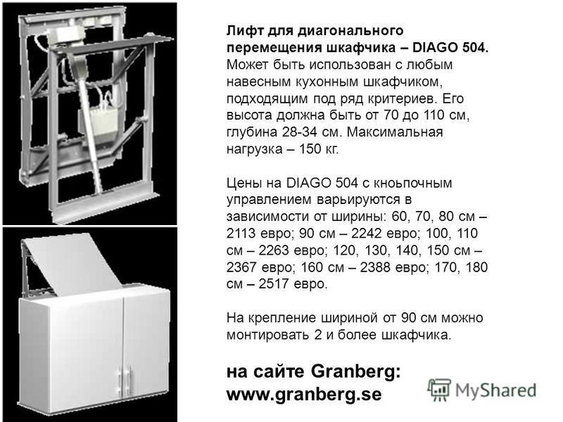 Лифт для диагонального перемещения шкафчика – DIAGO 504. Может быть использован с любым навесным кухонным шкафчиком, подходящим под ряд критериев. Его высота должна быть от 70 до 110 см, глубина 28-34 см. Максимальная нагрузка – 150 кг. Цены на DIAGO
