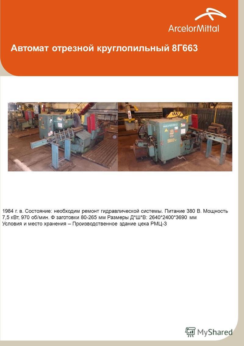 Автомат отрезной круглопильный 8Г663 1984 г. в. Состояние: необходим ремонт гидравлической системы. Питание 380 В. Мощность 7,5 к Вт, 970 об/мин. Ф заготовки 80-265 мм Размеры Д*Ш*В: 2640*2400*3690 мм Условия и место хранения – Производственное здани