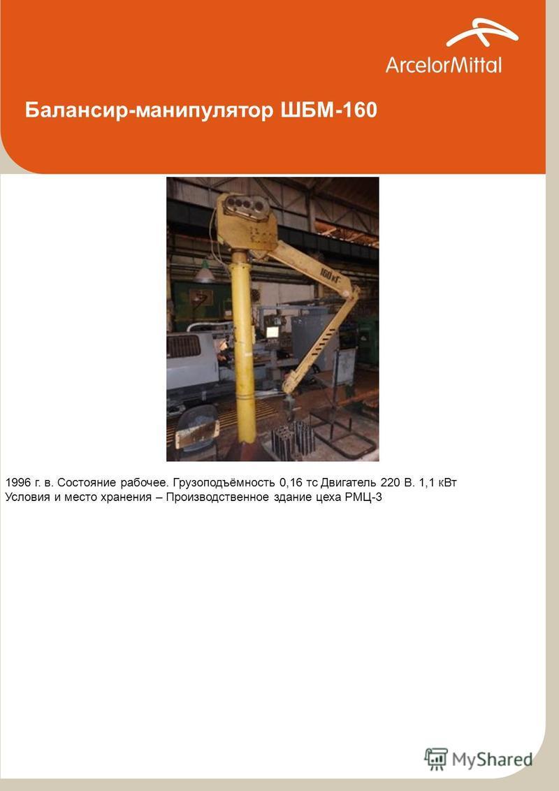 Балансир-манипулятор ШБМ-160 1996 г. в. Состояние рабочее. Грузоподъёмность 0,16 тс Двигатель 220 В. 1,1 к Вт Условия и место хранения – Производственное здание цеха РМЦ-3