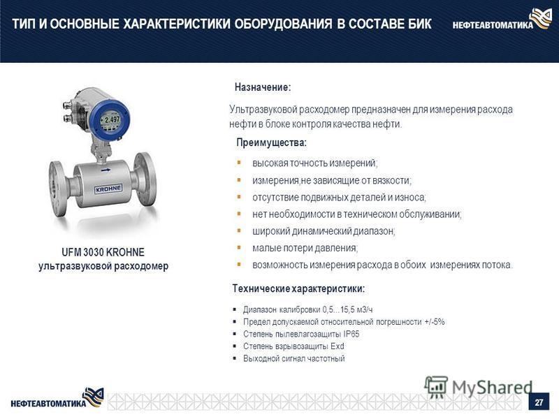Преимущества: UFM 3030 KROHNE ультразвуковой расходомер Ультразвуковой расходомер предназначен для измерения расхода нефти в блоке контроля качества нефти. высокая точность измерений; измерения,не зависящие от вязкости; отсутствие подвижных деталей и