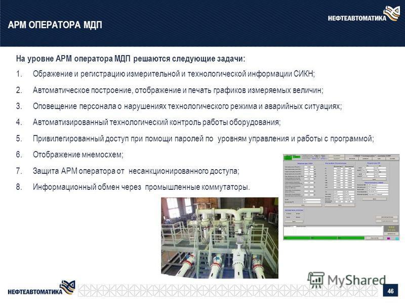 На уровне АРМ оператора МДП решаются следующие задачи: 1. Ображение и регистрацию измерительной и технологической информации СИКН; 2. Автоматическое построение, отображение и печать графиков измеряемых величин; 3. Оповещение персонала о нарушениях те