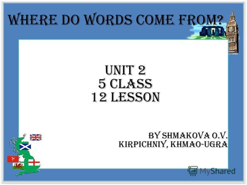 Where do words come from? Unit 2 5 class 12 lesson By Shmakova O.V. Kirpichniy, Khmao-ugra
