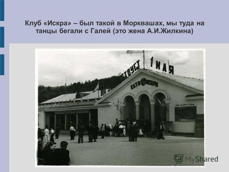 Клуб «Искра» – был такой в Морквашах, мы туда на танцы бегали с Галей (это жена А.И.Жилкина)