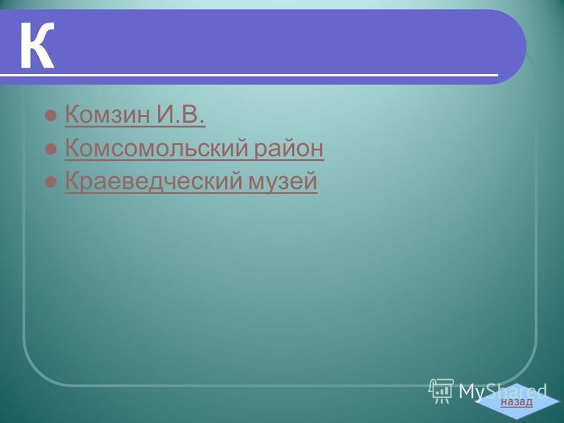 К Комзин И.В. Комсомольский район Краеведческий музей назад