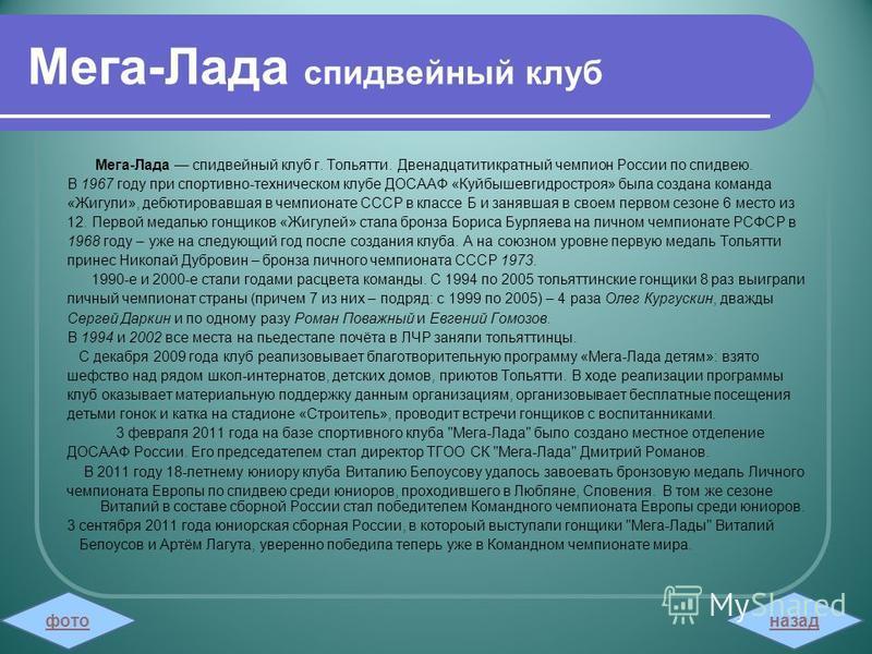 Мега-Лада спидвейный клуб Мега-Лада спидвейный клуб г. Тольятти. Двенадцатитикратный чемпион России по спидвею. В 1967 году при спортивно-техническом клубе ДОСААФ «Куйбышевгидростроя» была создана команда «Жигули», дебютировавшая в чемпионате СССР в