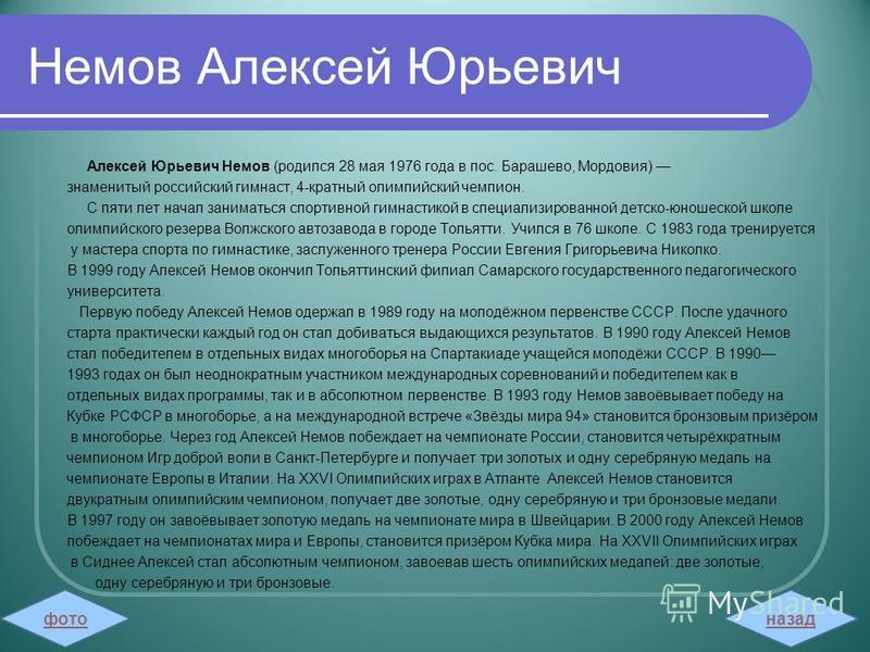 Немов Алексей Юрьевич Алексей Юрьевич Немов (родился 28 мая 1976 года в пос. Барашево, Мордовия) знаменитый российский гимнаст, 4-кратный олимпийский чемпион. С пяти лет начал заниматься спортивной гимнастикой в специализированной детско-юношеской шк