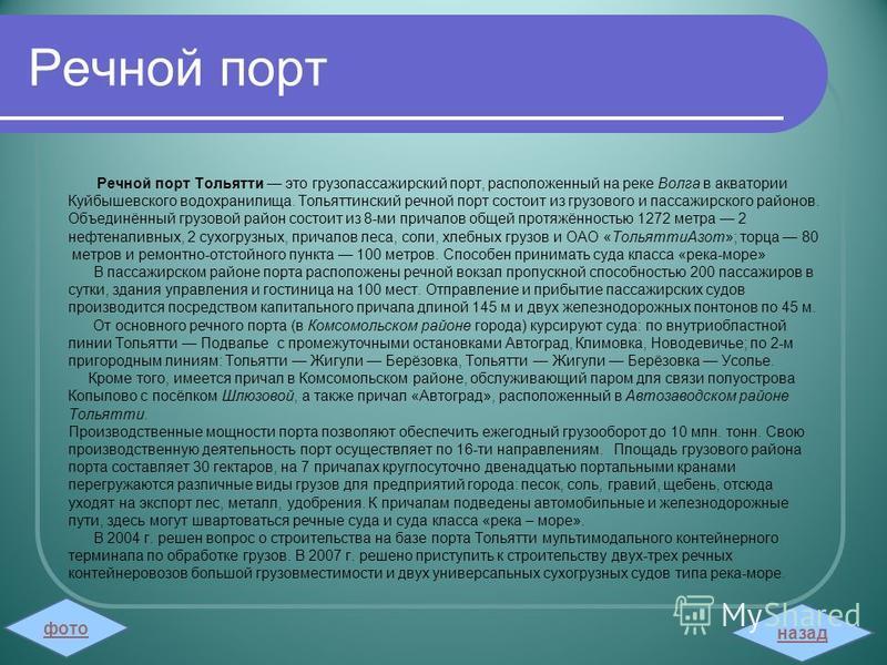 Речной порт Речной порт Тольятти это грузопассажирский порт, расположенный на реке Волга в акватории Куйбышевского водохранилища. Тольяттинский речной порт состоит из грузового и пассажирского районов. Объединённый грузовой район состоит из 8-ми прич