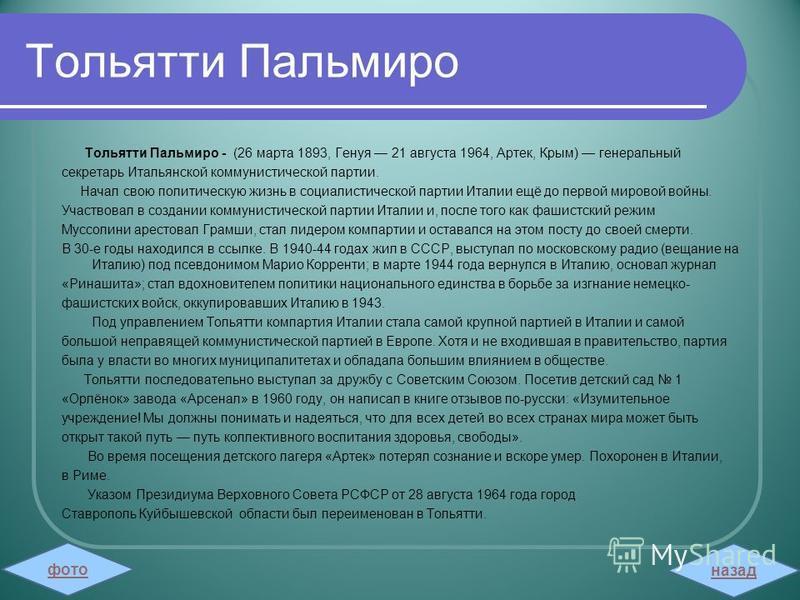 Тольятти Пальмиро Тольятти Пальмиро - (26 марта 1893, Генуя 21 августа 1964, Артек, Крым) генеральный секретарь Итальянской коммунистической партии. Начал свою политическую жизнь в социалистической партии Италии ещё до первой мировой войны. Участвова