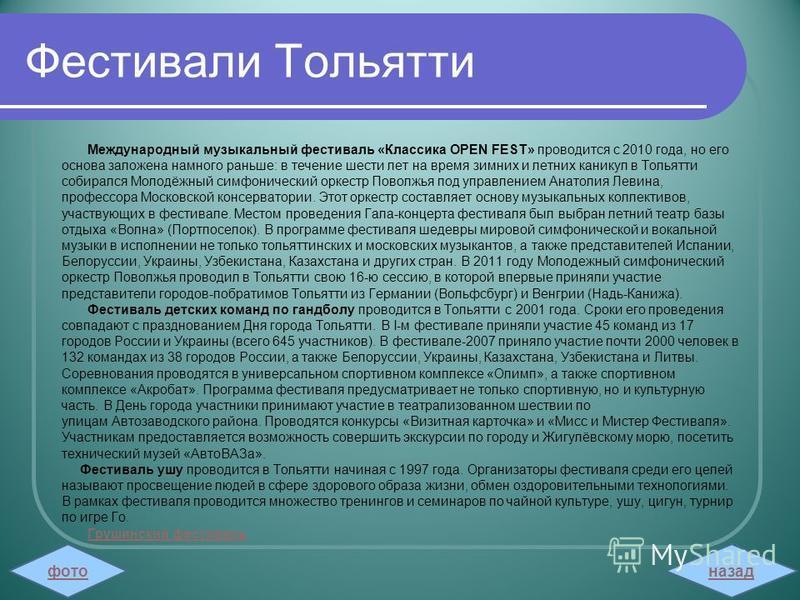 Фестивали Тольятти Международный музыкальный фестиваль «Классика OPEN FEST» проводится с 2010 года, но его основа заложена намного раньше: в течение шести лет на время зимних и летних каникул в Тольятти собирался Молодёжный симфонический оркестр Пово