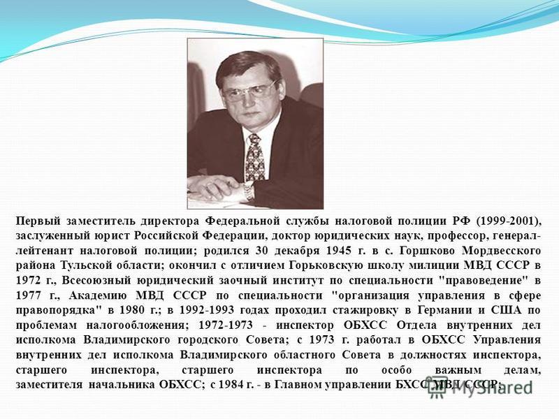 Первый заместитель директора Федеральной службы налоговой полиции РФ (1999-2001), заслуженный юрист Российской Федерации, доктор юридических наук, профессор, генерал- лейтенант налоговой полиции; родился 30 декабря 1945 г. в с. Горшково Мордвесского