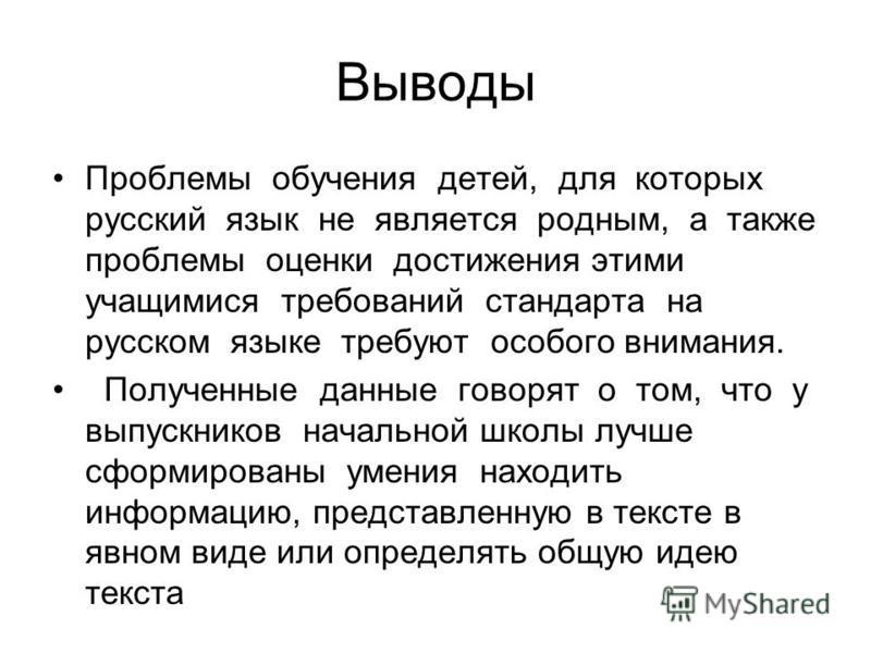 Выводы Проблемы обучения детей, для которых русский язык не является родным, а также проблемы оценки достижения этими учащимися требований стандарта на русском языке требуют особого внимания. Полученные данные говорят о том, что у выпускников начальн