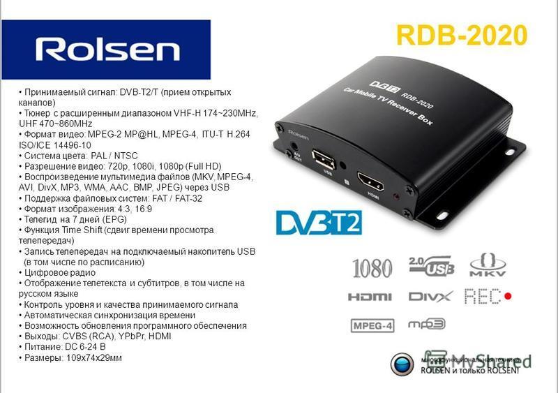 RDB-2020 Принимаемый сигнал: DVB-T2/T (прием открытых каналов) Тюнер с расширенным диапазоном VHF-H 174~230MHz, UHF 470~860MHz Формат видео: MPEG-2 MP@HL, MPEG-4, ITU-T H.264 ISO/ICE 14496-10 Система цвета: PAL / NTSC Разрешение видео: 720p, 1080i, 1
