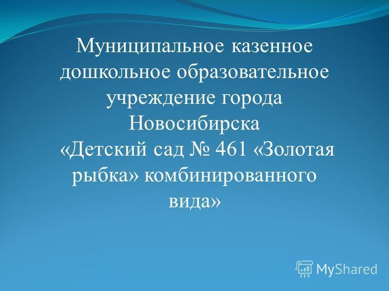 Муниципальное казенное дошкольное образовательное учреждение города Новосибирска «Детский сад 461 «Золотая рыбка» комбинированного вида»