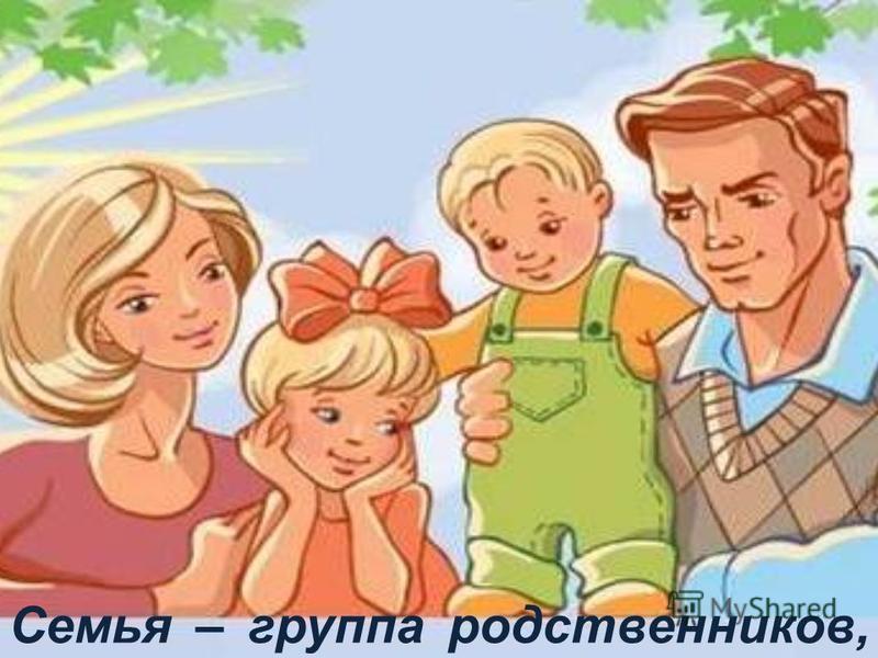 Семья – группа родственников, живущих вместе