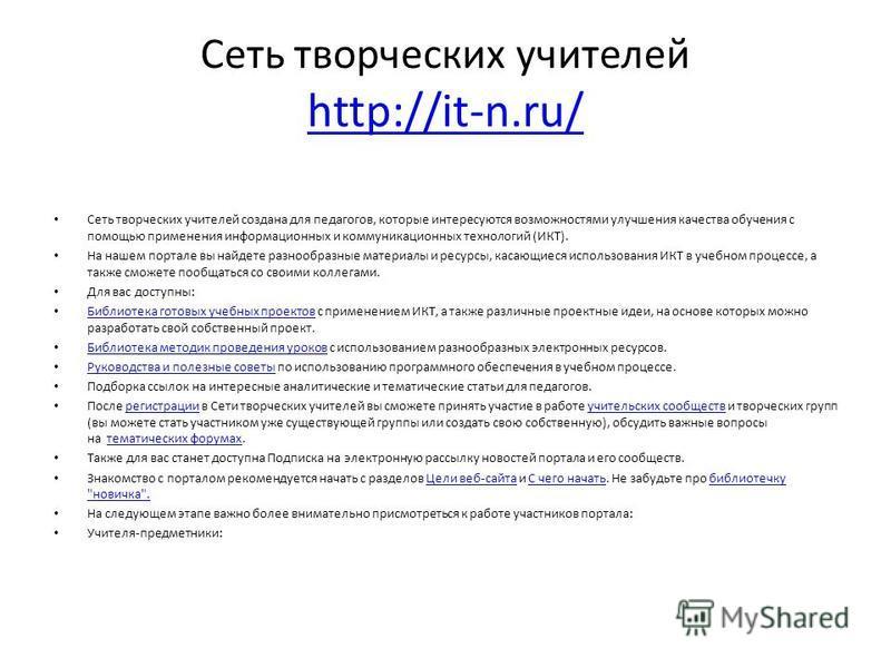 Сеть творческих учителей http://it-n.ru/ http://it-n.ru/ Сеть творческих учителей создана для педагогов, которые интересуются возможностями улучшения качества обучения с помощью применения информационных и коммуникационных технологий (ИКТ). На нашем