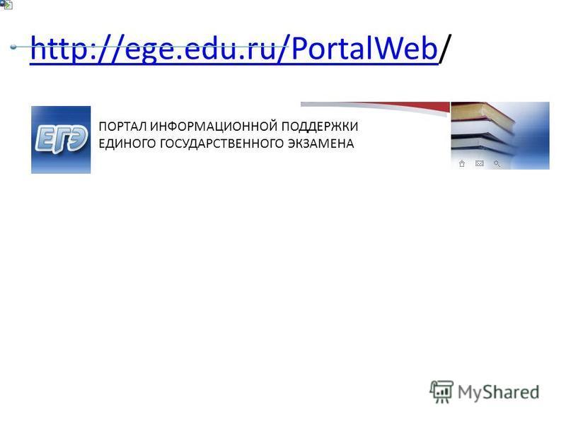 http://ege.edu.ru/PortalWebhttp://ege.edu.ru/PortalWeb/ ПОРТАЛ ИНФОРМАЦИОННОЙ ПОДДЕРЖКИ ЕДИНОГО ГОСУДАРСТВЕННОГО ЭКЗАМЕНА